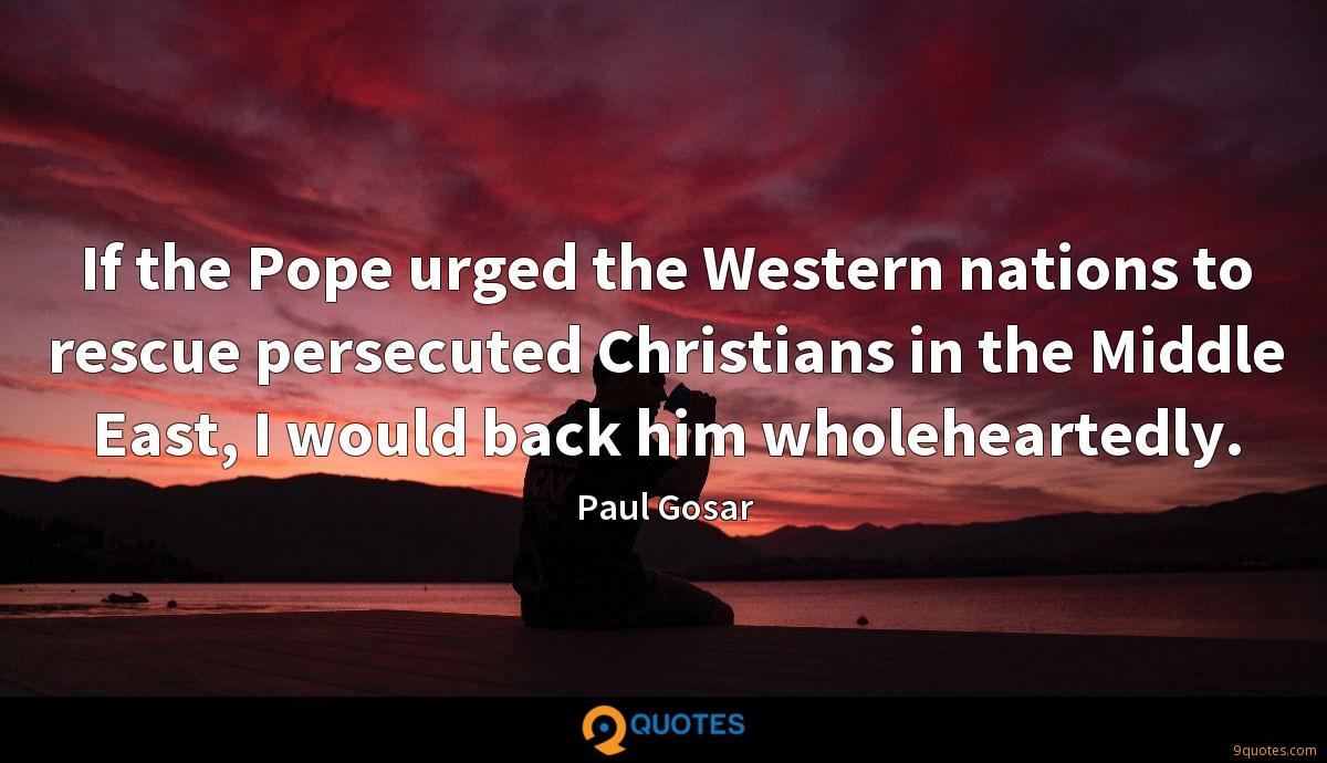 If the Pope urged the Western nations to rescue persecuted Christians in the Middle East, I would back him wholeheartedly.