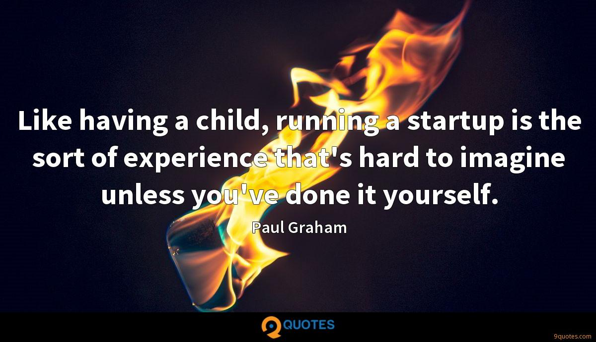 Like having a child, running a startup is the sort of experience that's hard to imagine unless you've done it yourself.