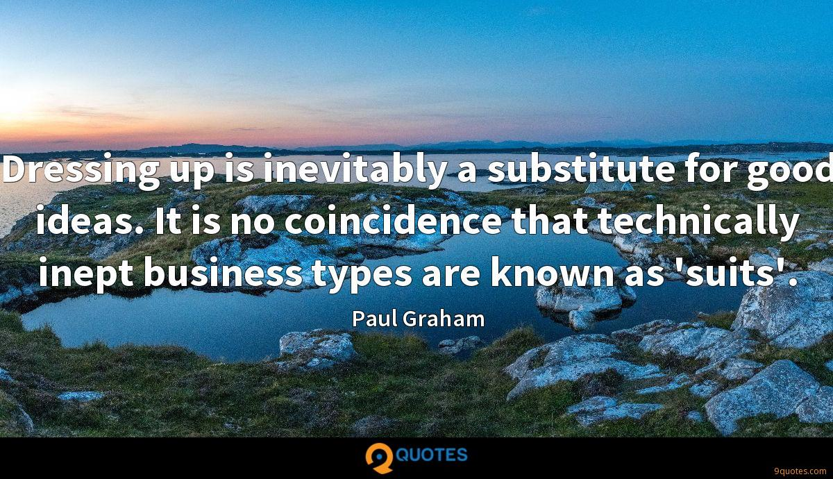 Dressing up is inevitably a substitute for good ideas. It is no coincidence that technically inept business types are known as 'suits'.
