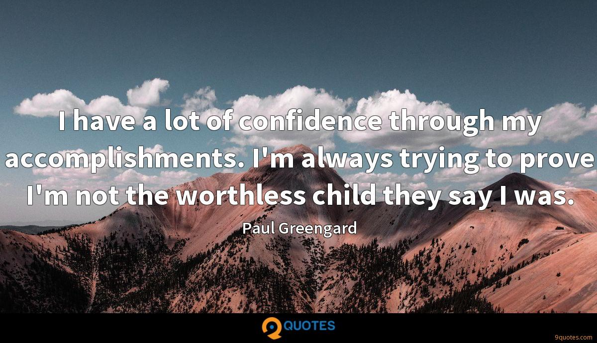 I have a lot of confidence through my accomplishments. I'm always trying to prove I'm not the worthless child they say I was.