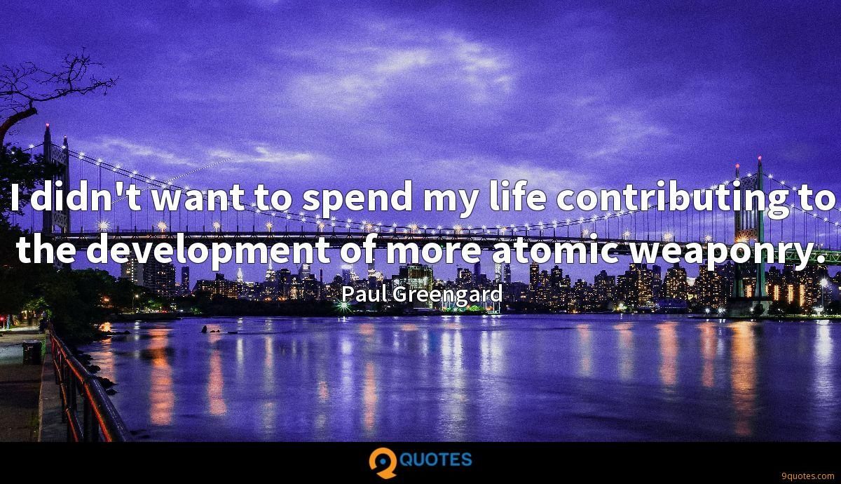 I didn't want to spend my life contributing to the development of more atomic weaponry.