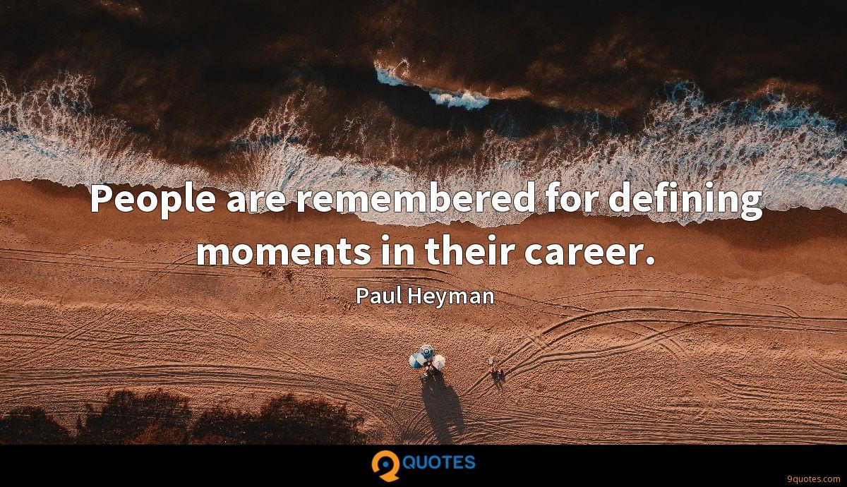 People are remembered for defining moments in their career.