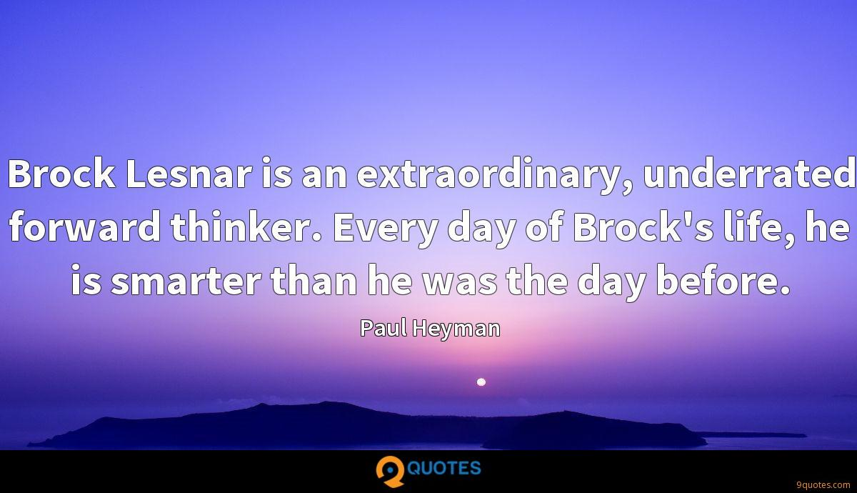 Brock Lesnar is an extraordinary, underrated forward thinker. Every day of Brock's life, he is smarter than he was the day before.