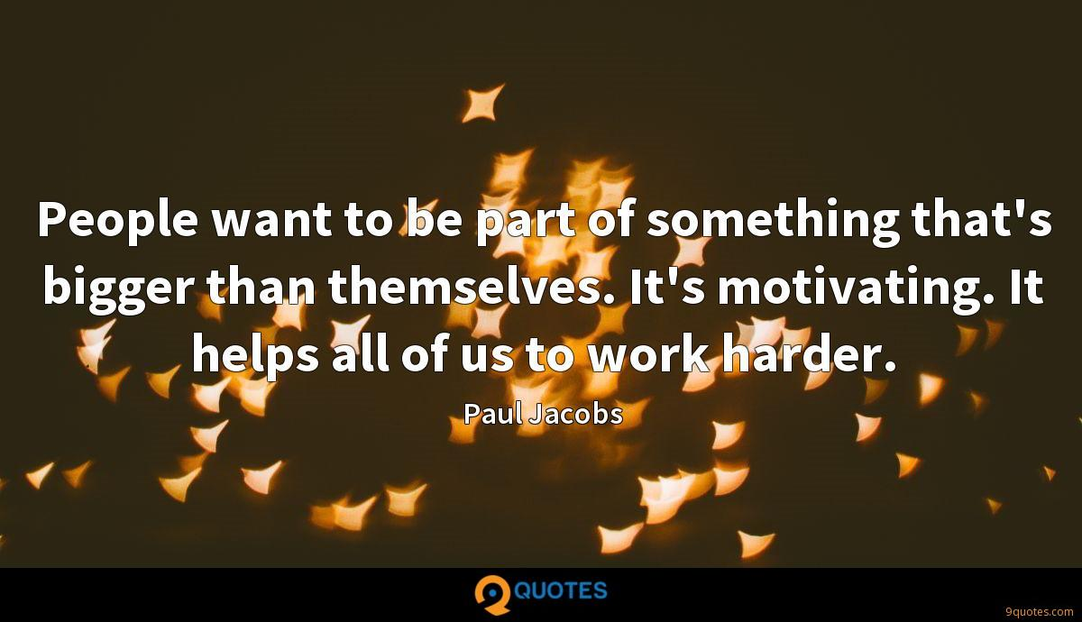 People want to be part of something that's bigger than themselves. It's motivating. It helps all of us to work harder.