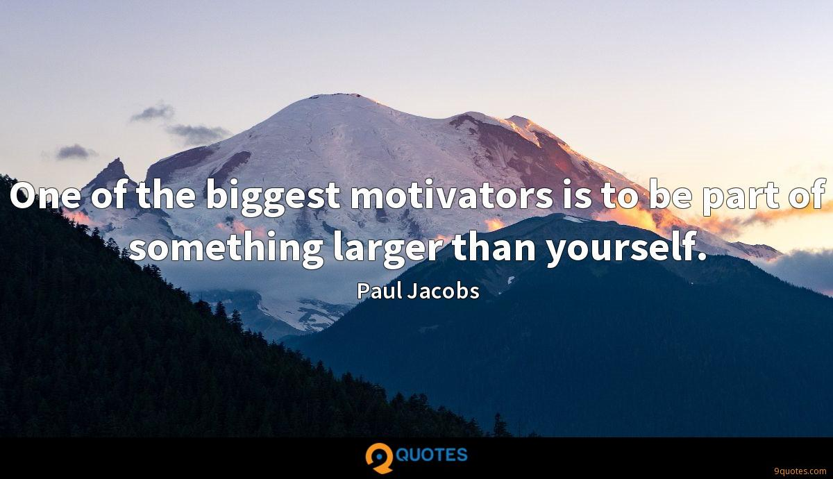 One of the biggest motivators is to be part of something larger than yourself.