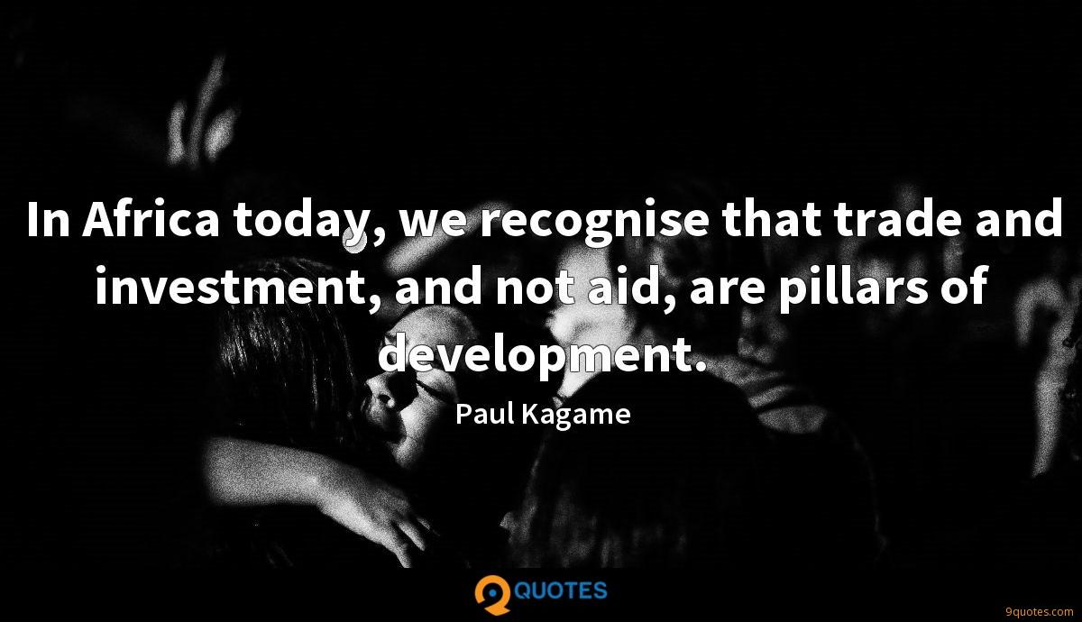 In Africa today, we recognise that trade and investment, and not aid, are pillars of development.
