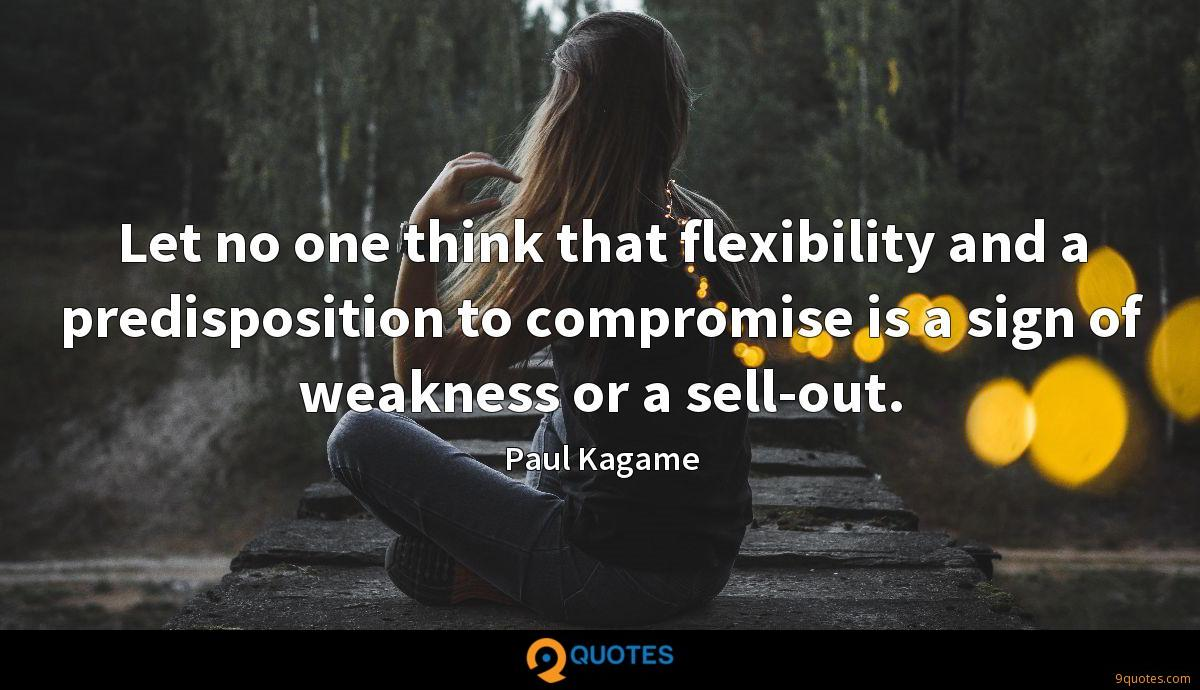 Let no one think that flexibility and a predisposition to compromise is a sign of weakness or a sell-out.