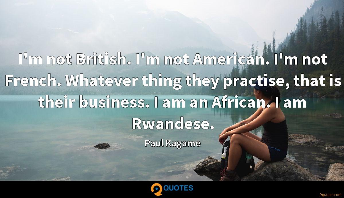 I'm not British. I'm not American. I'm not French. Whatever thing they practise, that is their business. I am an African. I am Rwandese.