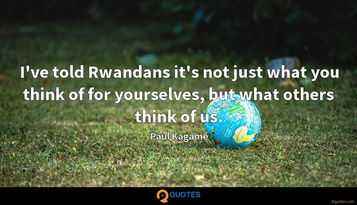 I've told Rwandans it's not just what you think of for yourselves, but what others think of us.