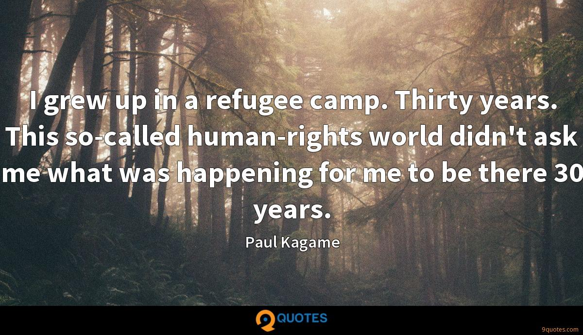 I grew up in a refugee camp. Thirty years. This so-called human-rights world didn't ask me what was happening for me to be there 30 years.