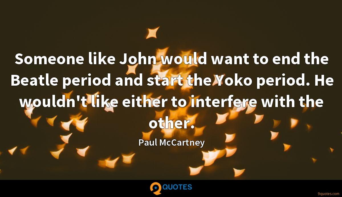 Someone like John would want to end the Beatle period and start the Yoko period. He wouldn't like either to interfere with the other.