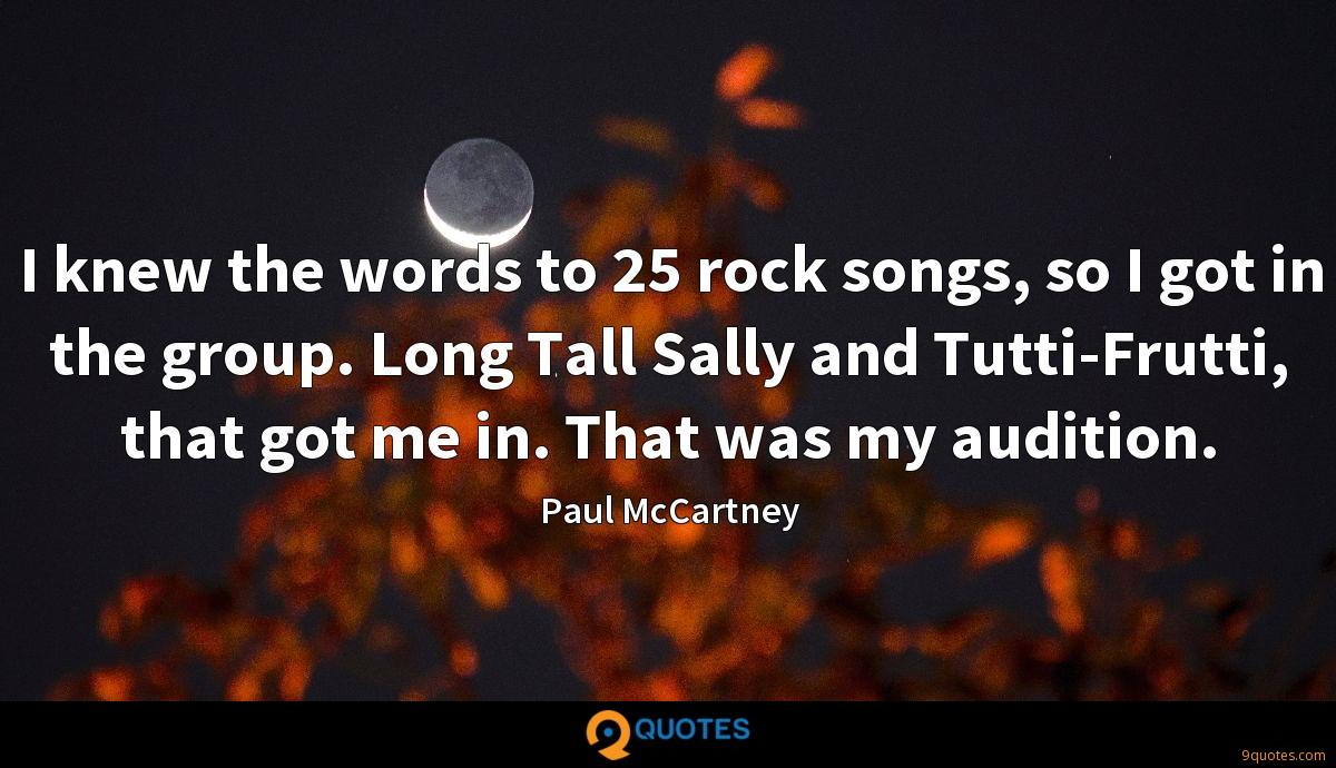 I knew the words to 25 rock songs, so I got in the group. Long Tall Sally and Tutti-Frutti, that got me in. That was my audition.