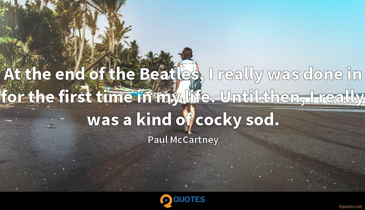 At the end of the Beatles, I really was done in for the first time in my life. Until then, I really was a kind of cocky sod.