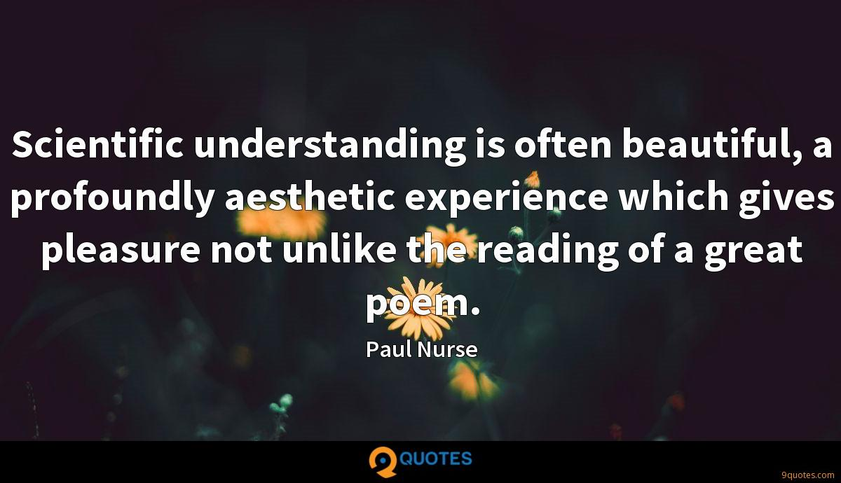 Scientific understanding is often beautiful, a profoundly aesthetic experience which gives pleasure not unlike the reading of a great poem.