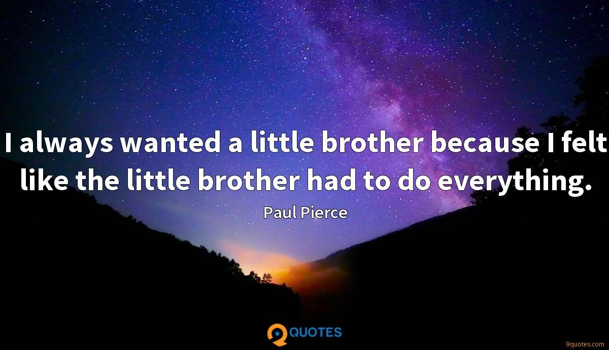 I always wanted a little brother because I felt like the little brother had to do everything.
