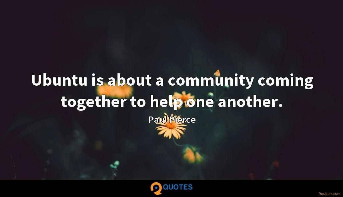 Ubuntu is about a community coming together to help one another.