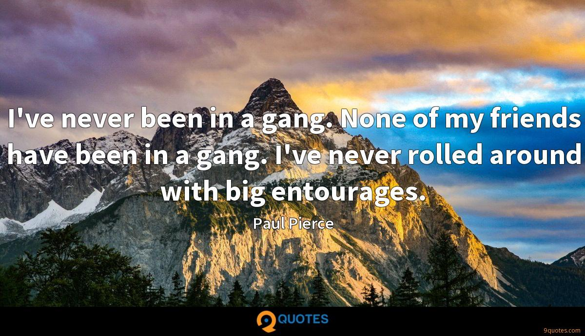 I've never been in a gang. None of my friends have been in a gang. I've never rolled around with big entourages.
