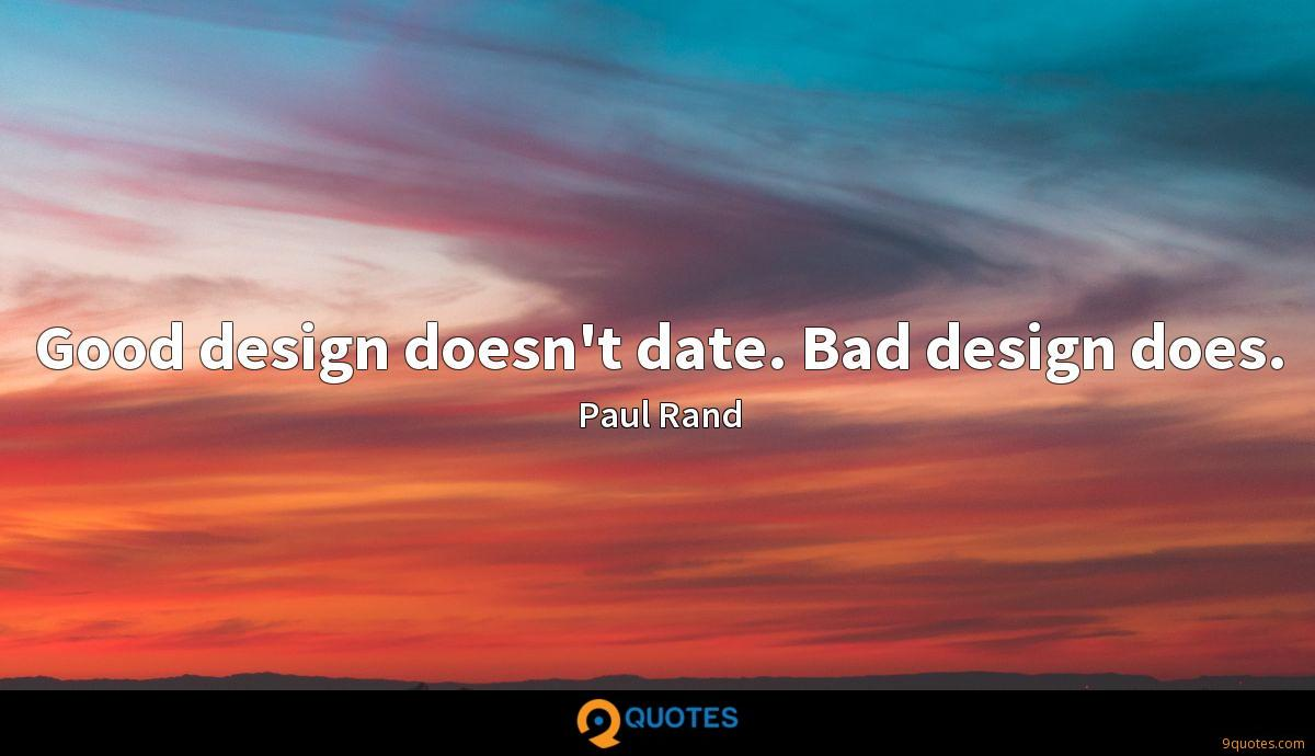 Good design doesn't date. Bad design does.