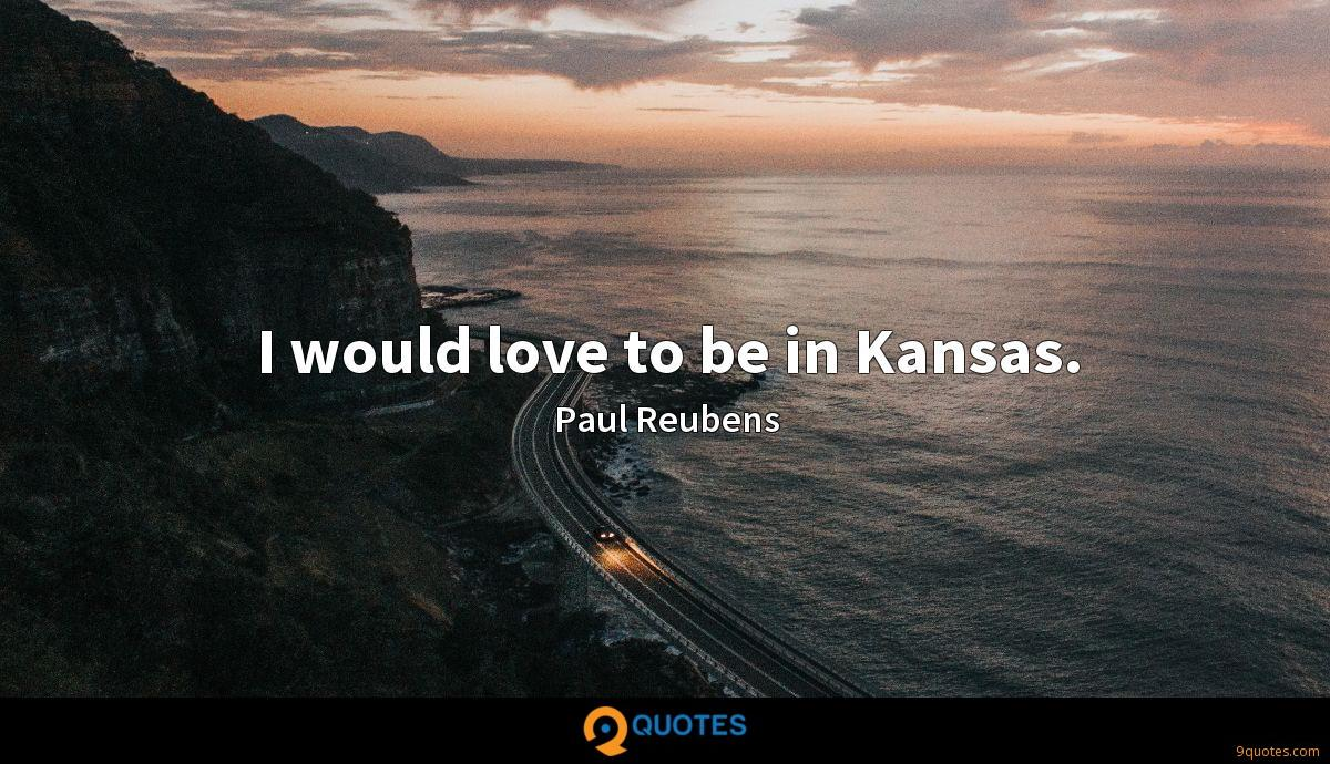 I would love to be in Kansas.