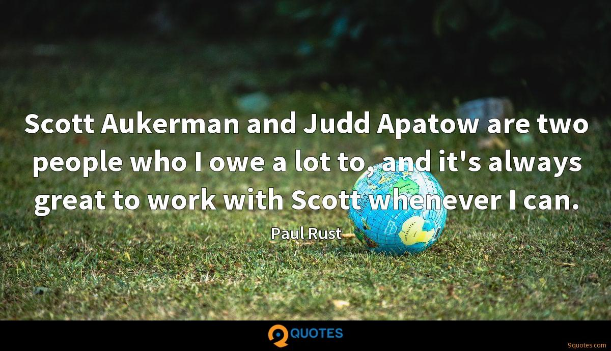 Scott Aukerman and Judd Apatow are two people who I owe a lot to, and it's always great to work with Scott whenever I can.