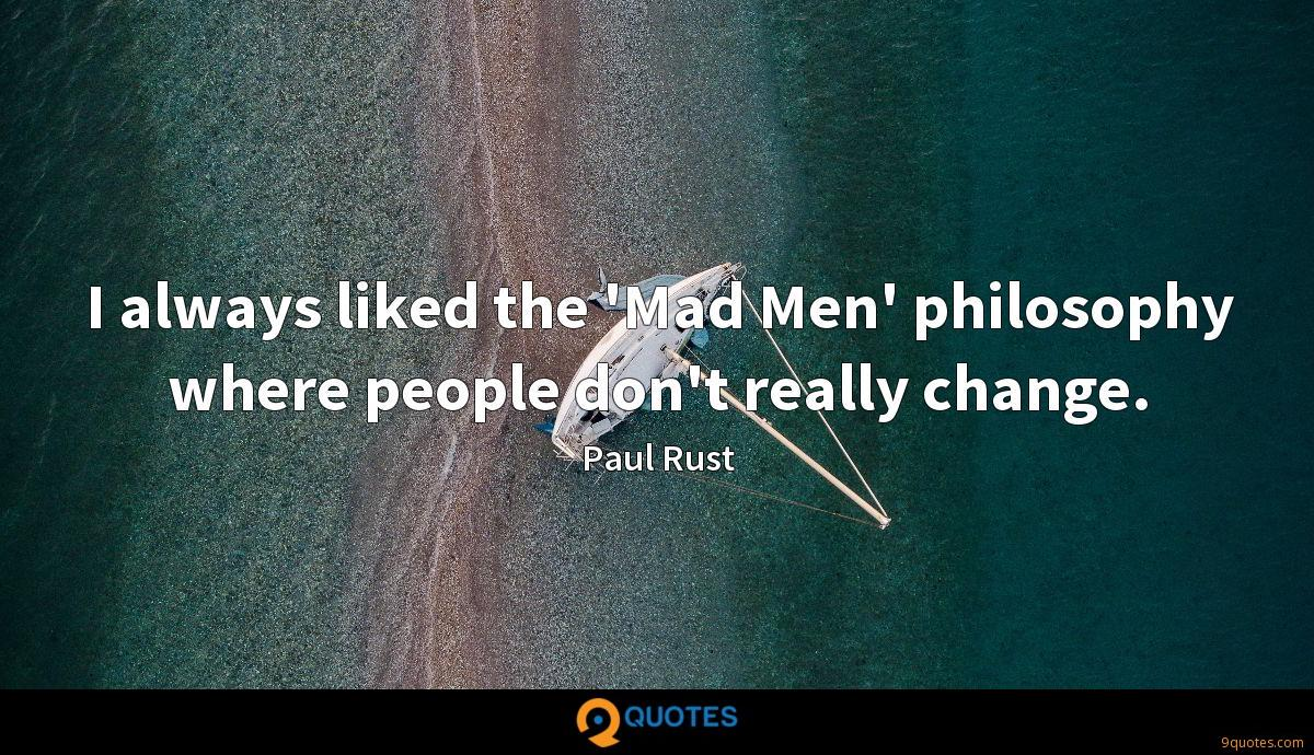 I always liked the 'Mad Men' philosophy where people don't really change.