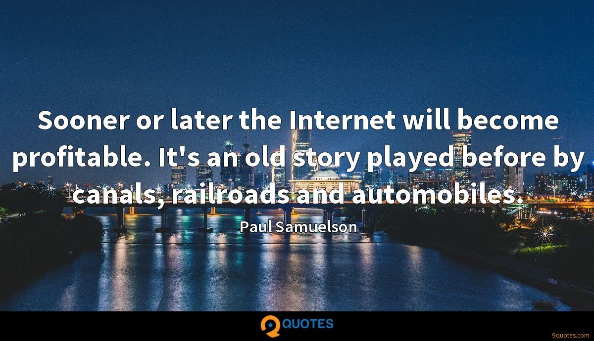 Sooner or later the Internet will become profitable. It's an old story played before by canals, railroads and automobiles.