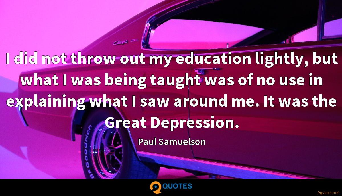 I did not throw out my education lightly, but what I was being taught was of no use in explaining what I saw around me. It was the Great Depression.