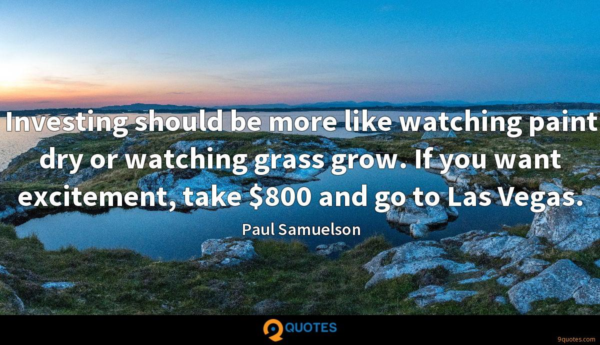 Investing should be more like watching paint dry or watching grass grow. If you want excitement, take $800 and go to Las Vegas.