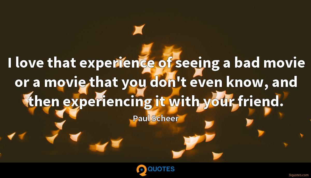 I love that experience of seeing a bad movie or a movie that you don't even know, and then experiencing it with your friend.