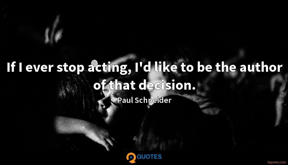 If I ever stop acting, I'd like to be the author of that decision.