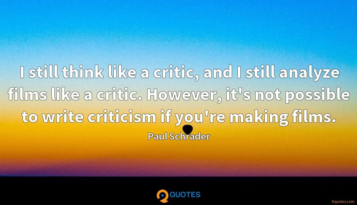 I still think like a critic, and I still analyze films like a critic. However, it's not possible to write criticism if you're making films.
