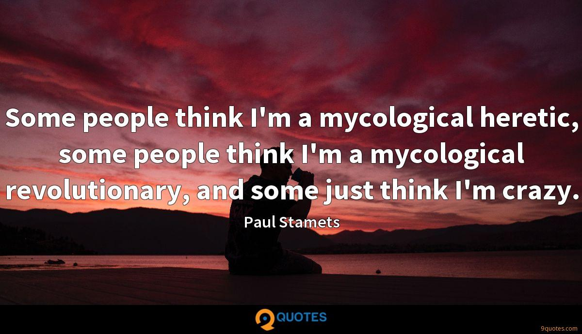 Some people think I'm a mycological heretic, some people think I'm a mycological revolutionary, and some just think I'm crazy.