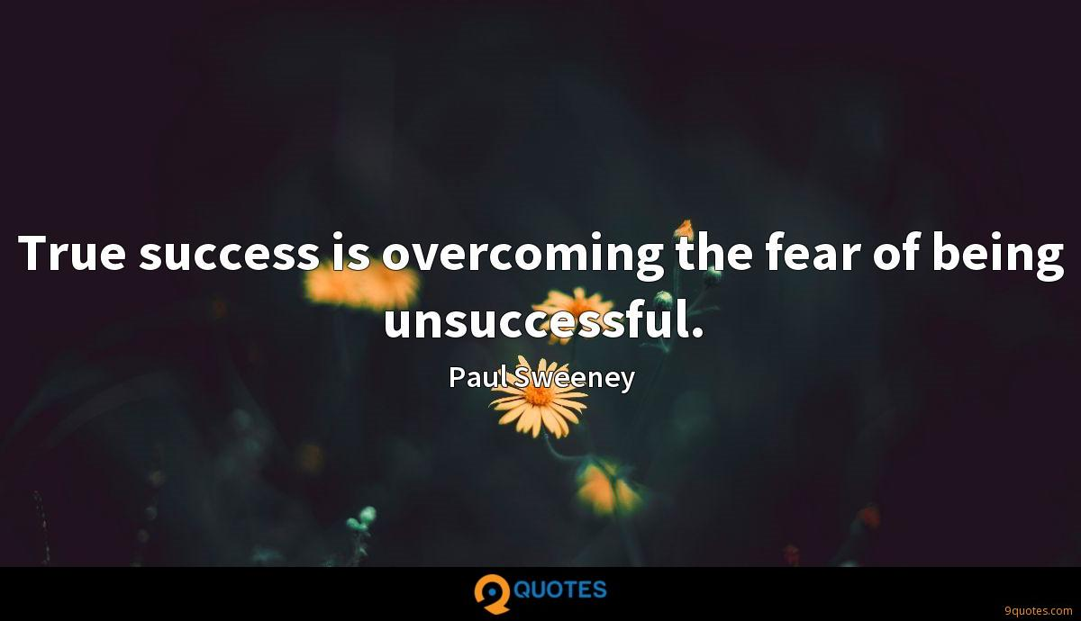 True success is overcoming the fear of being unsuccessful.
