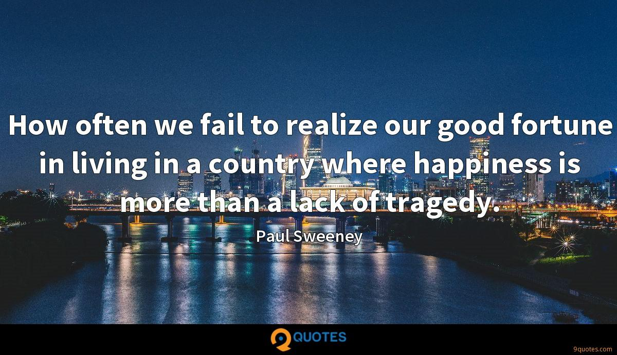 How often we fail to realize our good fortune in living in a country where happiness is more than a lack of tragedy.
