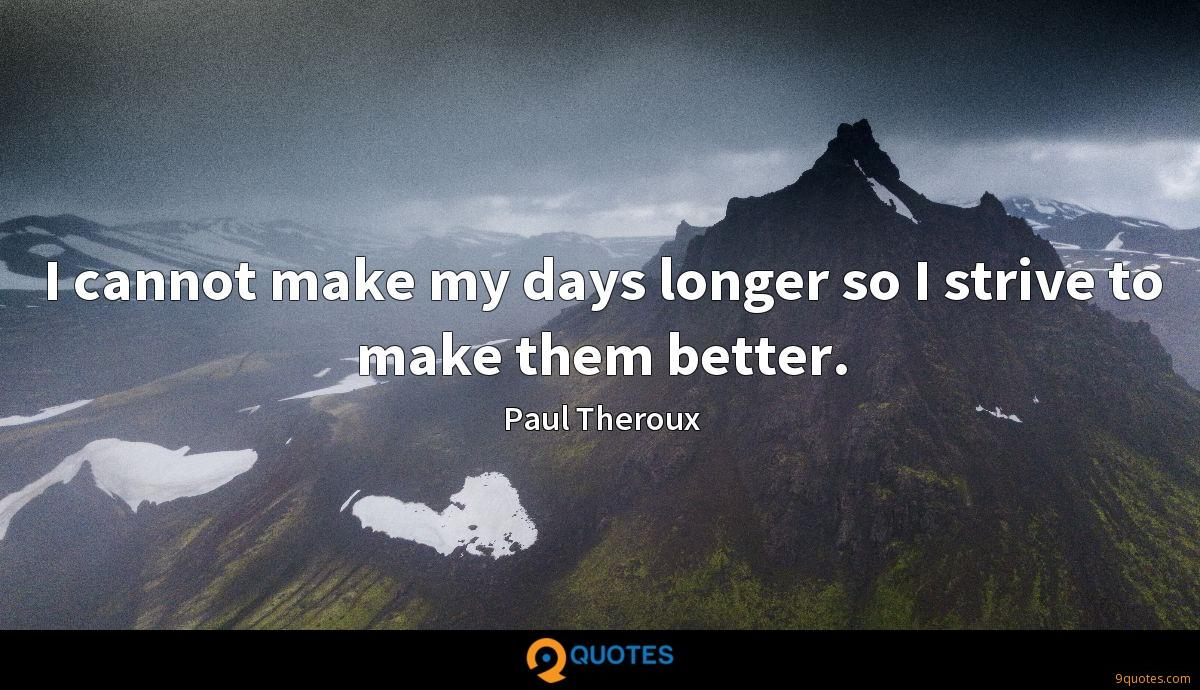 I cannot make my days longer so I strive to make them better.