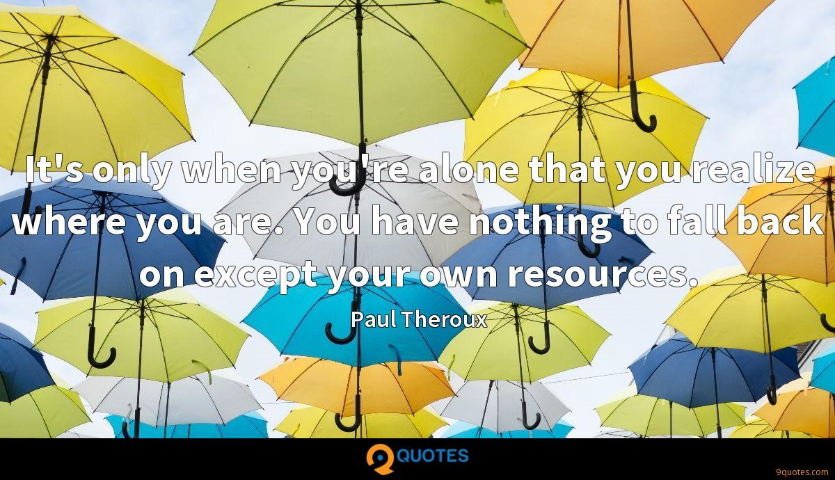 It's only when you're alone that you realize where you are. You have nothing to fall back on except your own resources.