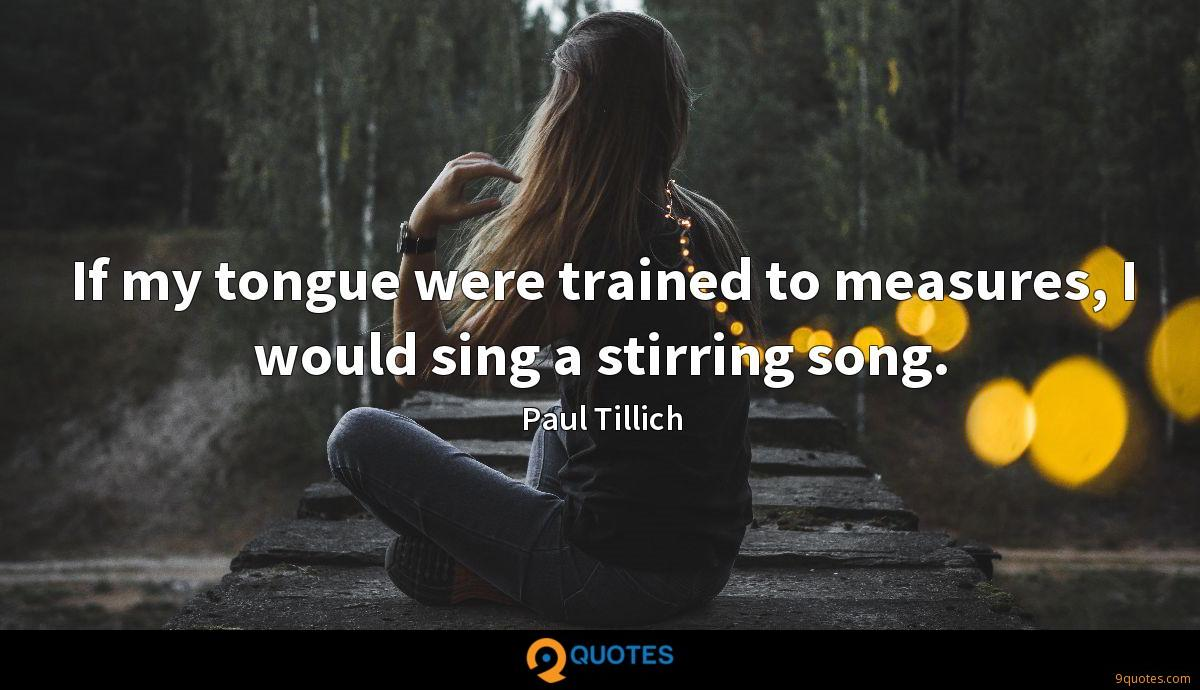 If my tongue were trained to measures, I would sing a stirring song.