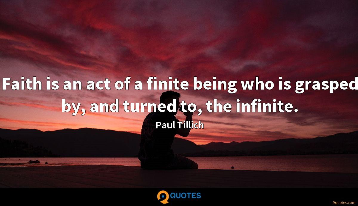 Faith is an act of a finite being who is grasped by, and turned to, the infinite.
