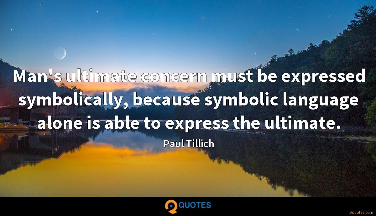 Man's ultimate concern must be expressed symbolically, because symbolic language alone is able to express the ultimate.