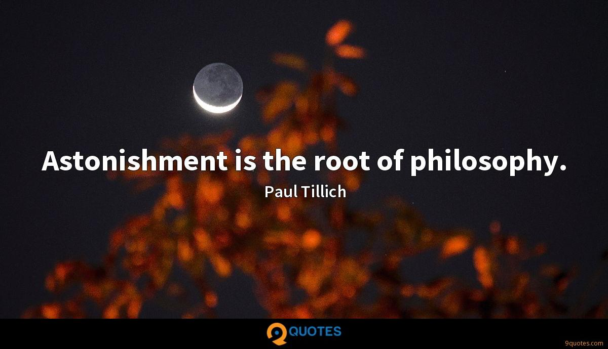 Astonishment is the root of philosophy.