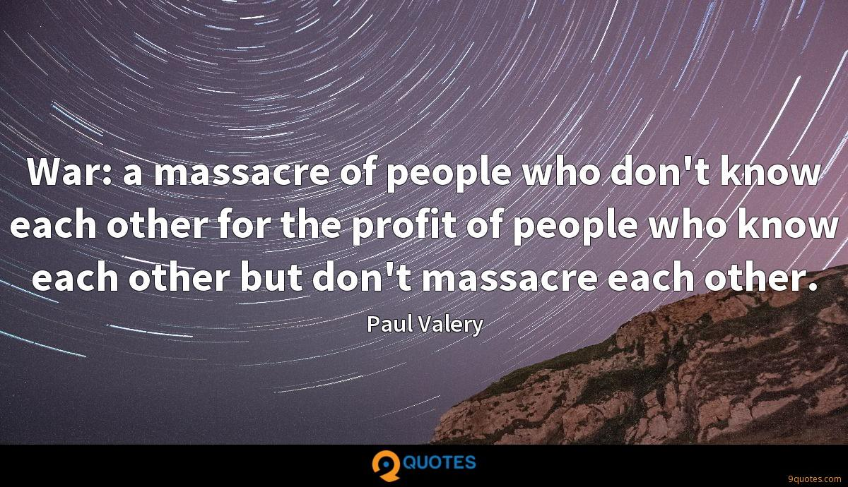 War: a massacre of people who don't know each other for the profit of people who know each other but don't massacre each other.