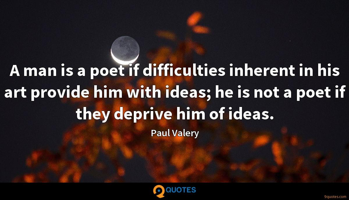 A man is a poet if difficulties inherent in his art provide him with ideas; he is not a poet if they deprive him of ideas.