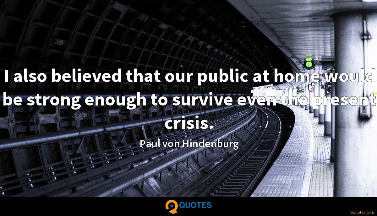I also believed that our public at home would be strong enough to survive even the present crisis.