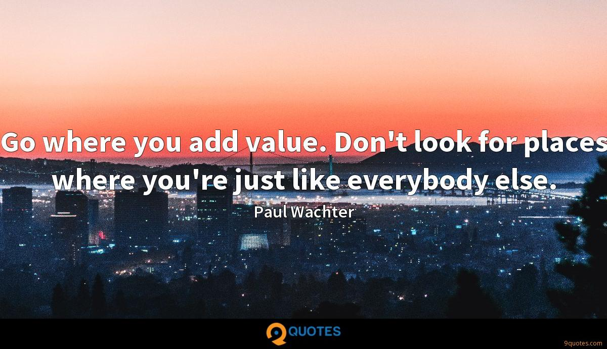Go where you add value. Don't look for places where you're just like everybody else.
