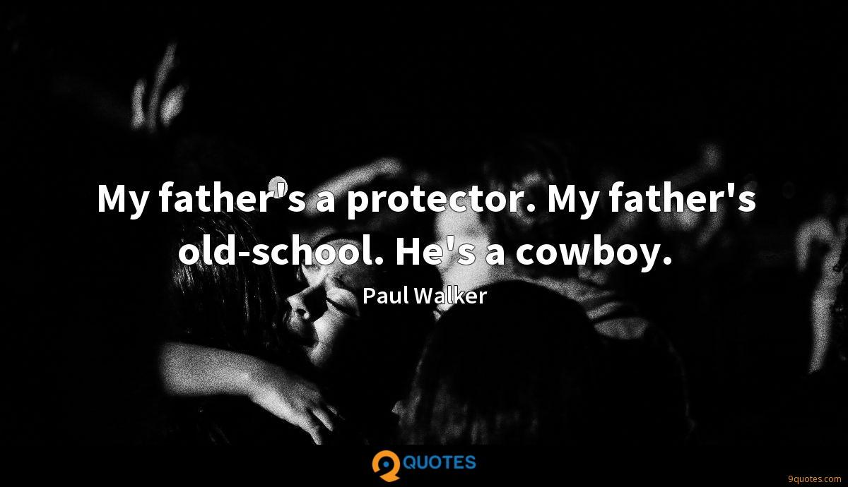 My father's a protector. My father's old-school. He's a cowboy.