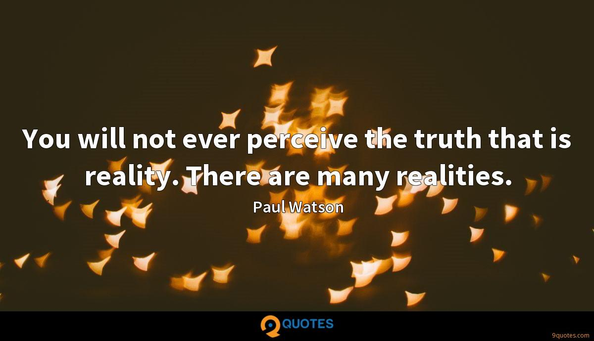 You will not ever perceive the truth that is reality. There are many realities.