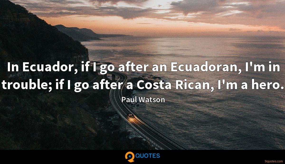 In Ecuador, if I go after an Ecuadoran, I'm in trouble; if I go after a Costa Rican, I'm a hero.