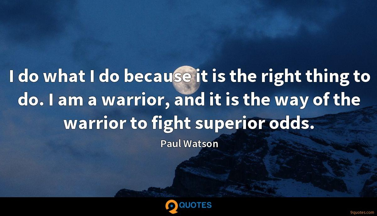 I do what I do because it is the right thing to do. I am a warrior, and it is the way of the warrior to fight superior odds.