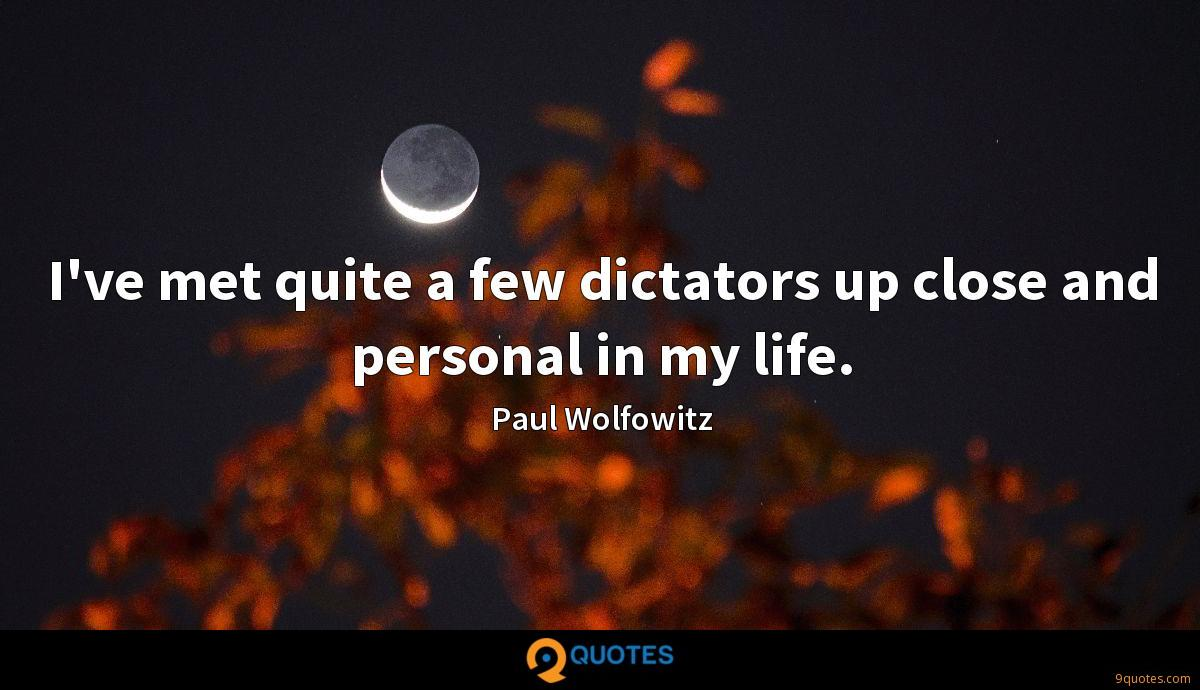 I've met quite a few dictators up close and personal in my life.