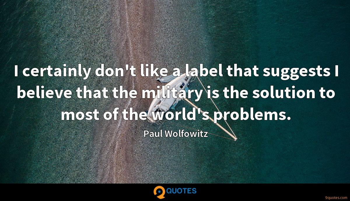 I certainly don't like a label that suggests I believe that the military is the solution to most of the world's problems.